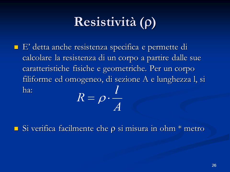 26 Resistività (  ) E' detta anche resistenza specifica e permette di calcolare la resistenza di un corpo a partire dalle sue caratteristiche fisiche