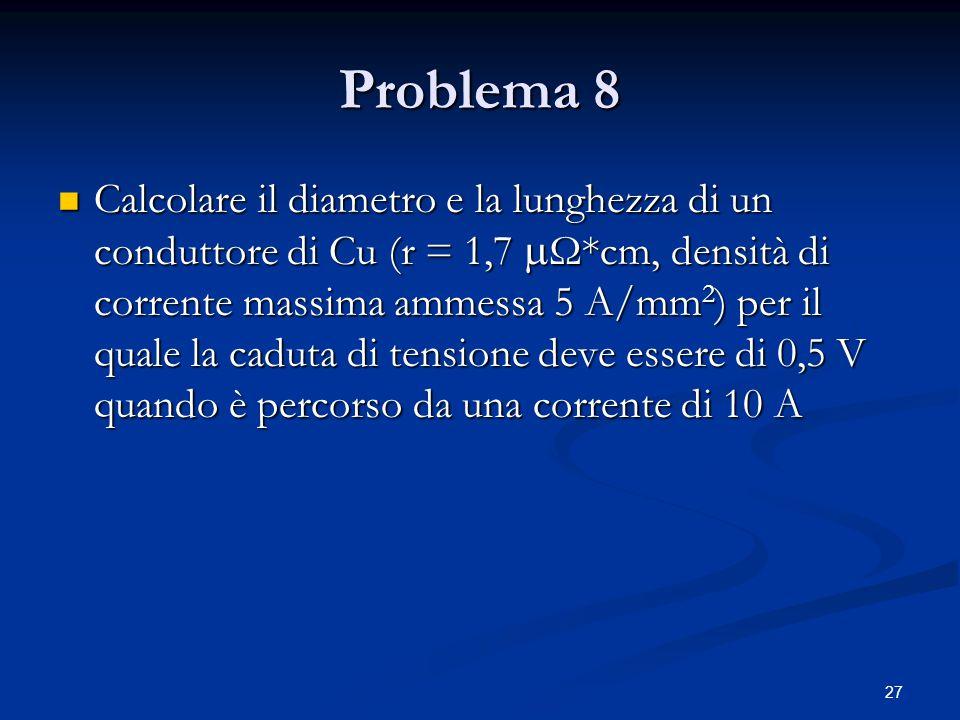 27 Problema 8 Calcolare il diametro e la lunghezza di un conduttore di Cu (r = 1,7  Ω*cm, densità di corrente massima ammessa 5 A/mm 2 ) per il quale