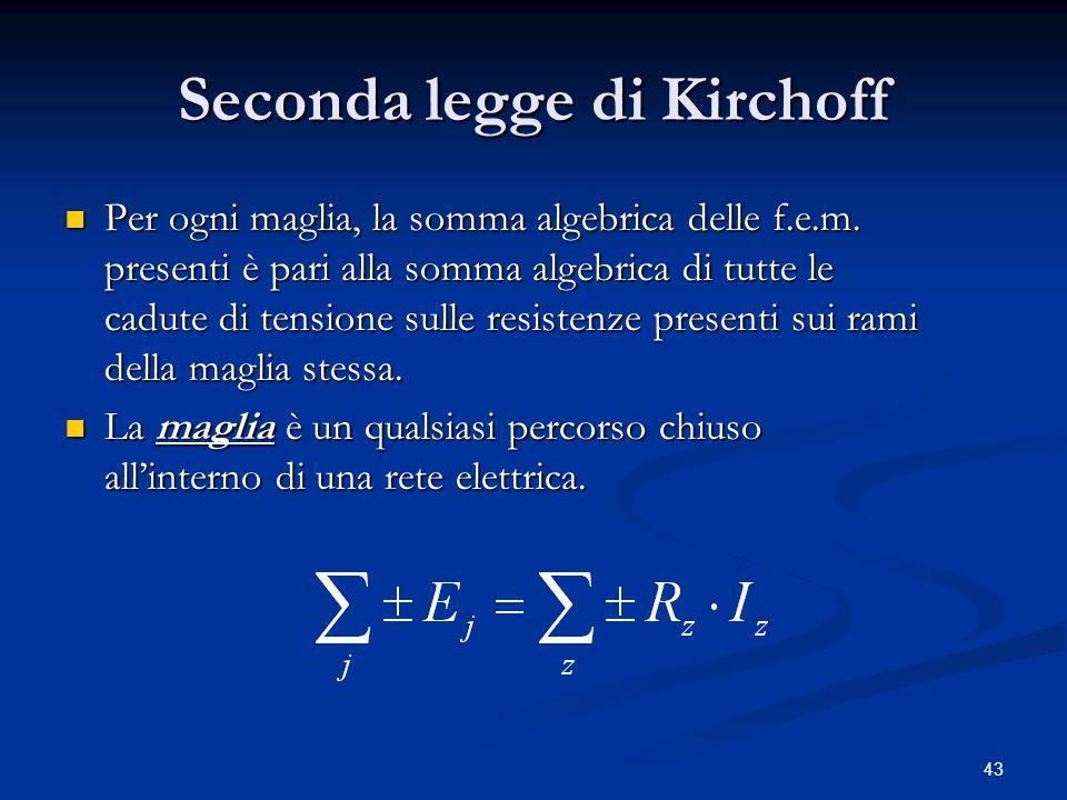 43 Seconda legge di Kirchoff Per ogni maglia, la somma algebrica delle f.e.m. presenti è pari alla somma algebrica di tutte le cadute di tensione sull