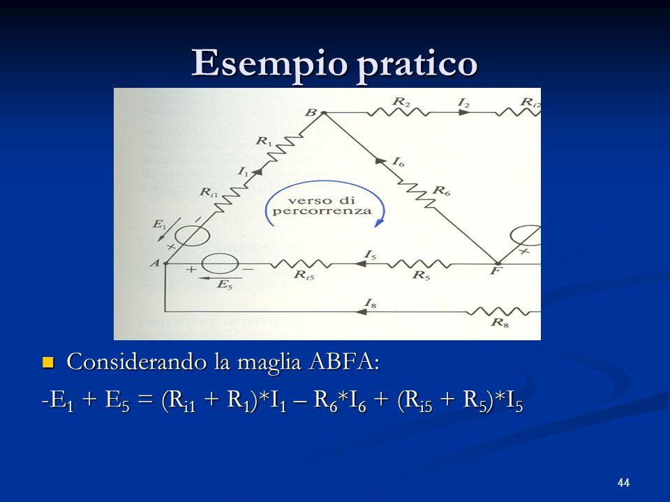 44 Esempio pratico Considerando la maglia ABFA: -E 1 + E 5 = (R i1 + R 1 )*I 1 – R 6 *I 6 + (R i5 + R 5 )*I 5