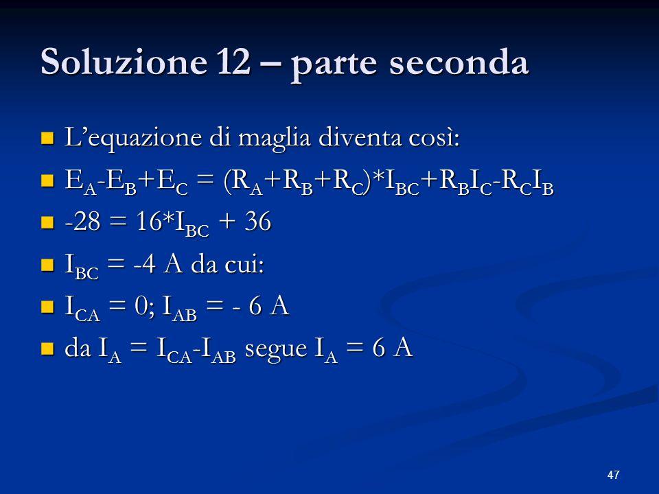 47 Soluzione 12 – parte seconda L'equazione di maglia diventa così: L'equazione di maglia diventa così: E A -E B +E C = (R A +R B +R C )*I BC +R B I C