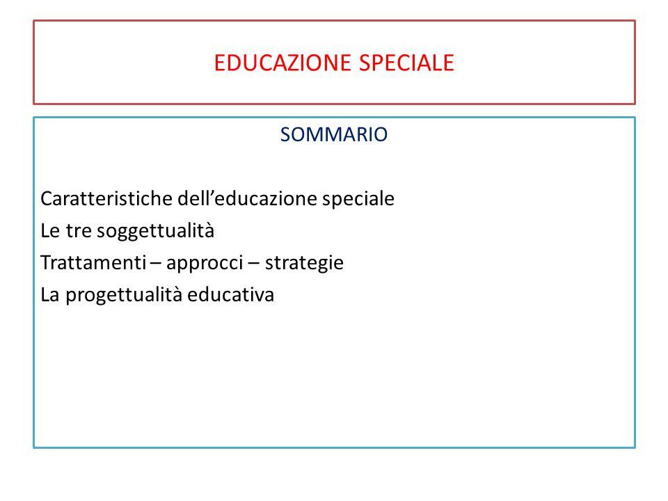EDUCAZIONE SPECIALE SOMMARIO Caratteristiche dell'educazione speciale Le tre soggettualità Trattamenti – approcci – strategie La progettualità educati