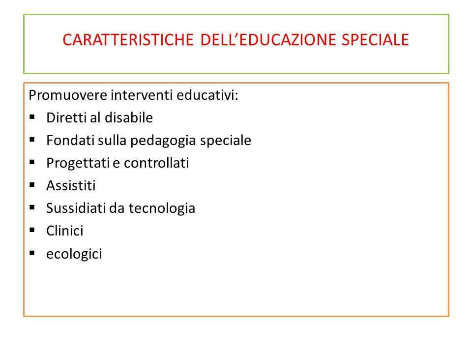CARATTERISTICHE DELL'EDUCAZIONE SPECIALE Promuovere interventi educativi:  Diretti al disabile  Fondati sulla pedagogia speciale  Progettati e cont