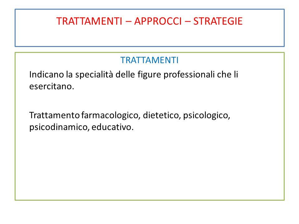 TRATTAMENTI – APPROCCI – STRATEGIE TRATTAMENTI Indicano la specialità delle figure professionali che li esercitano. Trattamento farmacologico, dieteti