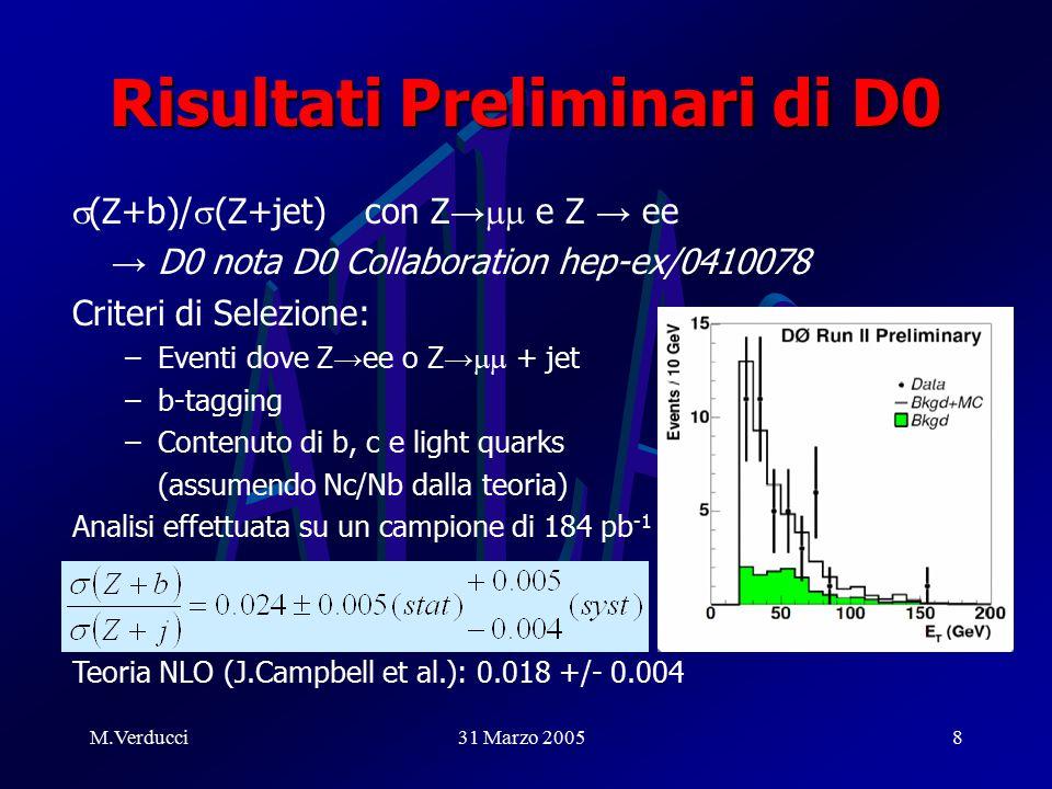 M.Verducci31 Marzo 20058 Risultati Preliminari di D0  (Z+b)/  (Z+jet) con Z →  e Z → ee → D0 nota D0 Collaboration hep-ex/0410078 Criteri di Selezione: –Eventi dove Z → ee o Z →  + jet –b-tagging –Contenuto di b, c e light quarks (assumendo Nc/Nb dalla teoria) Analisi effettuata su un campione di 184 pb -1 Teoria NLO (J.Campbell et al.): 0.018 +/- 0.004