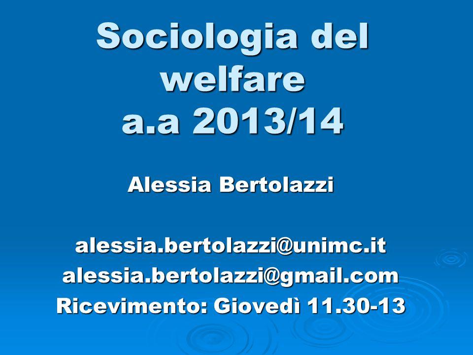 Sociologia del welfare a.a 2013/14 Alessia Bertolazzi alessia.bertolazzi@unimc.italessia.bertolazzi@gmail.com Ricevimento: Giovedì 11.30-13