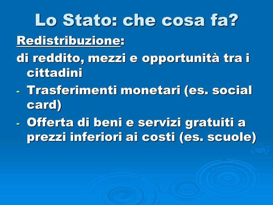 Lo Stato: che cosa fa? Redistribuzione: di reddito, mezzi e opportunità tra i cittadini - Trasferimenti monetari (es. social card) - Offerta di beni e