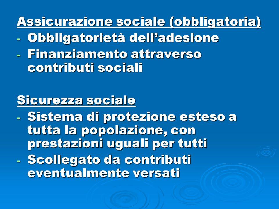 Assicurazione sociale (obbligatoria) - Obbligatorietà dell'adesione - Finanziamento attraverso contributi sociali Sicurezza sociale - Sistema di protezione esteso a tutta la popolazione, con prestazioni uguali per tutti - Scollegato da contributi eventualmente versati