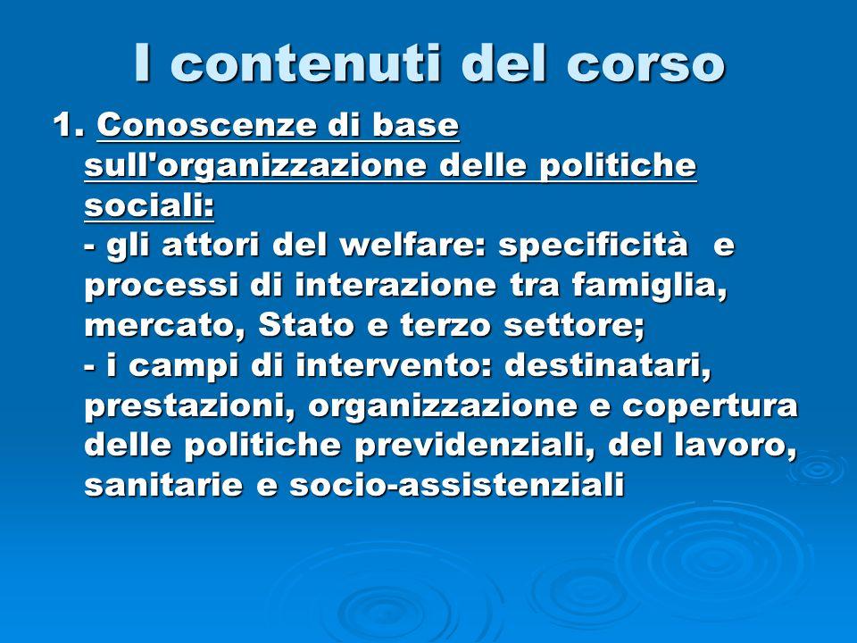 I contenuti del corso 1. Conoscenze di base sull'organizzazione delle politiche sociali: - gli attori del welfare: specificità e processi di interazio