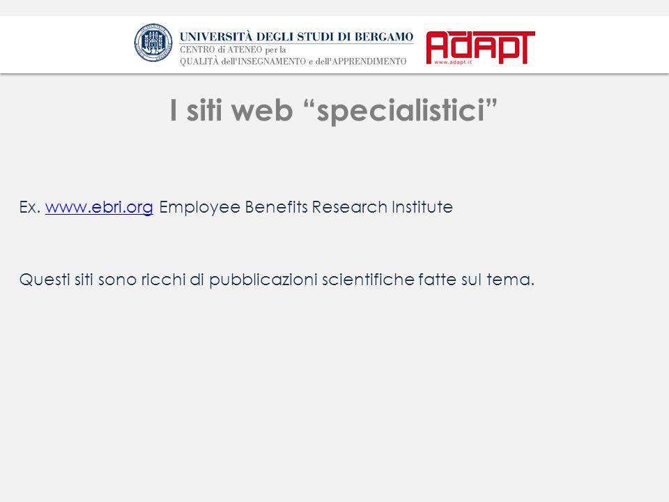 """I siti web """"specialistici"""" Ex. www.ebri.org Employee Benefits Research Institutewww.ebri.org Questi siti sono ricchi di pubblicazioni scientifiche fat"""