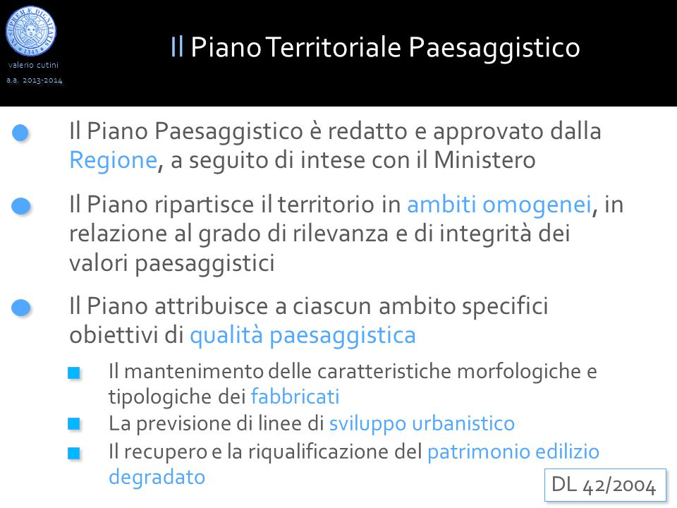 valerio cutini Il Piano Territoriale Paesaggistico a.a. 2013-2014 DL 42/2004 Il Piano Paesaggistico è redatto e approvato dalla Regione, a seguito di