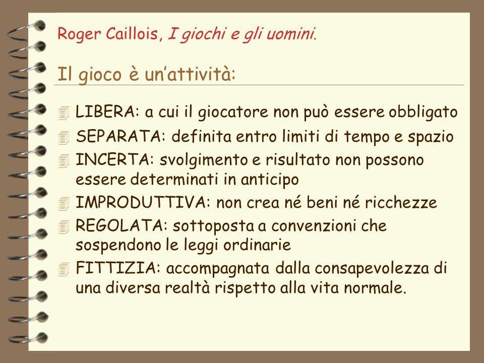 Roger Caillois, I giochi e gli uomini. Il gioco è un'attività: 4 LIBERA: a cui il giocatore non può essere obbligato 4 SEPARATA: definita entro limiti