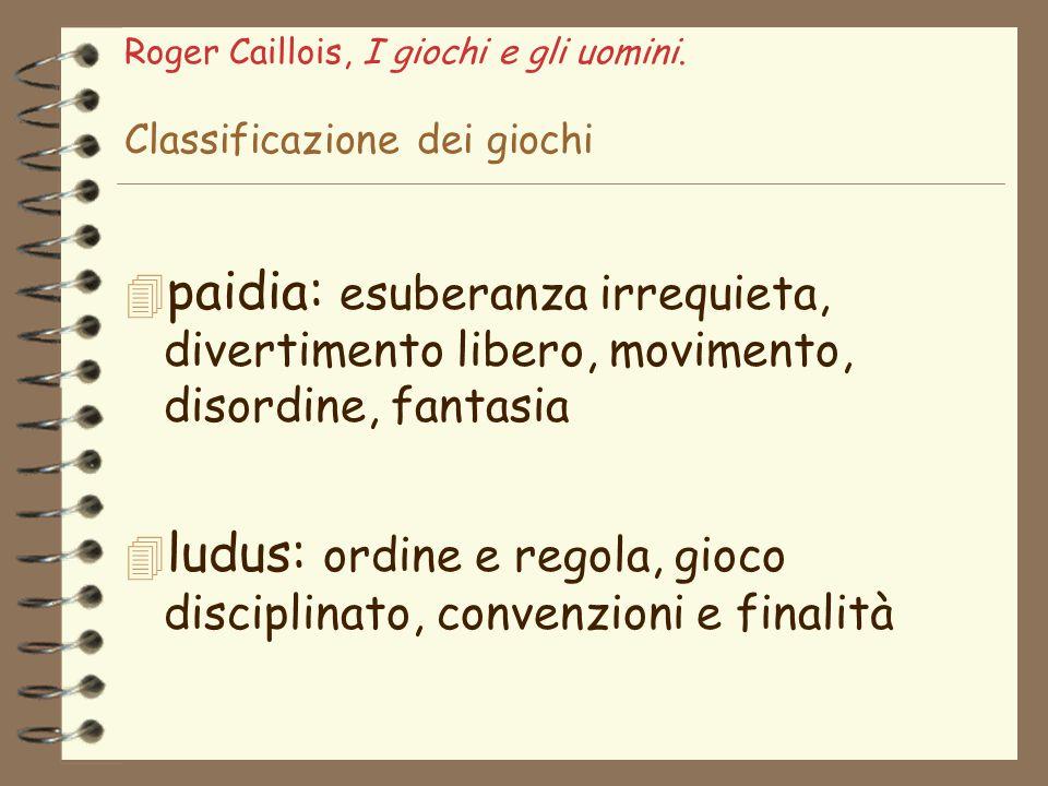 Roger Caillois, I giochi e gli uomini. Classificazione dei giochi 4 paidia: esuberanza irrequieta, divertimento libero, movimento, disordine, fantasia