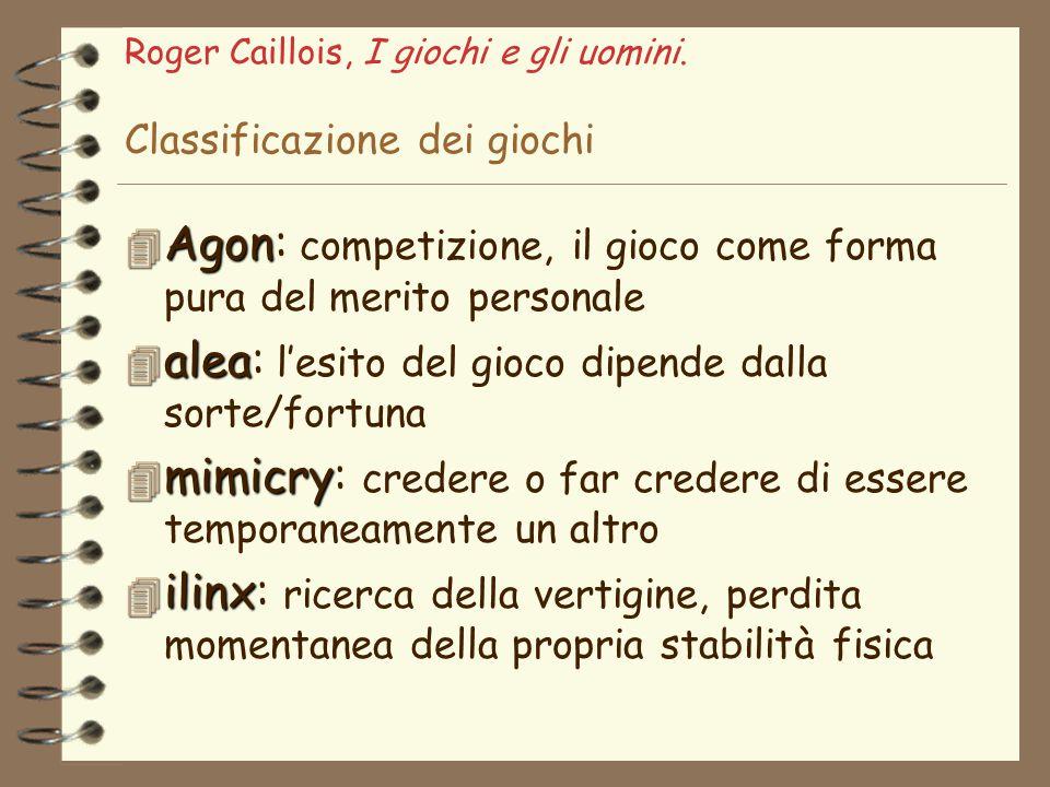 Roger Caillois, I giochi e gli uomini. Classificazione dei giochi 4 Agon 4 Agon: competizione, il gioco come forma pura del merito personale 4 alea 4