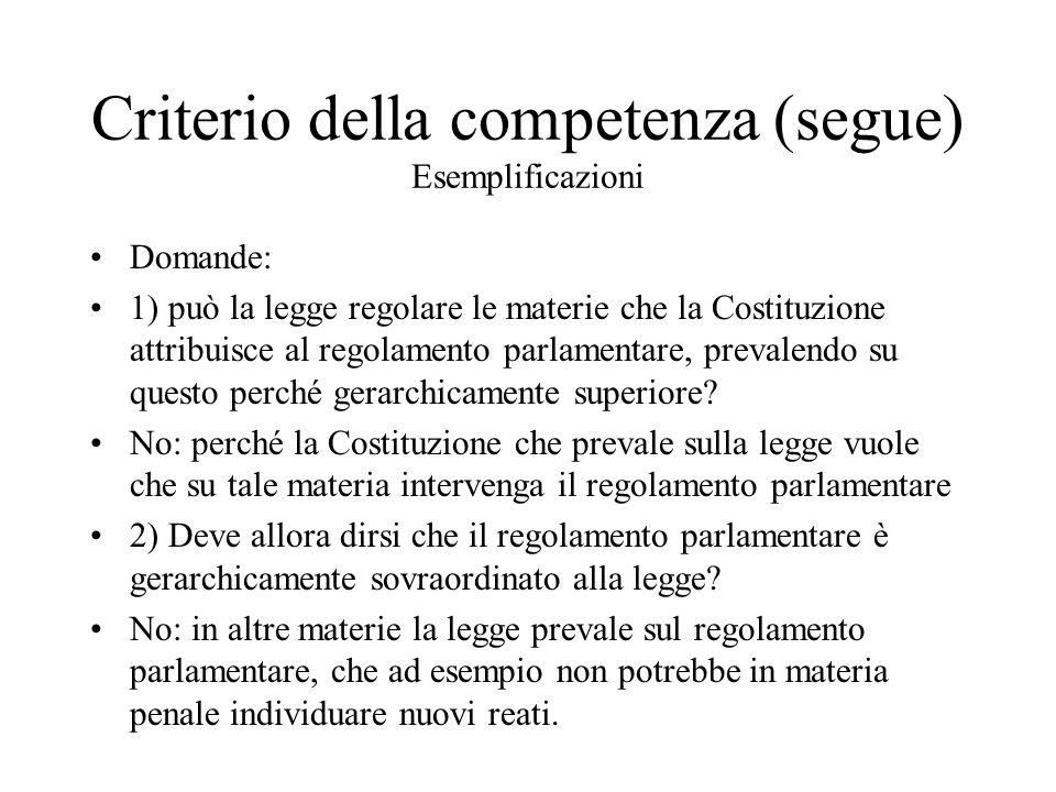 Criterio della competenza (segue) Esemplificazioni Domande: 1) può la legge regolare le materie che la Costituzione attribuisce al regolamento parlamentare, prevalendo su questo perché gerarchicamente superiore.