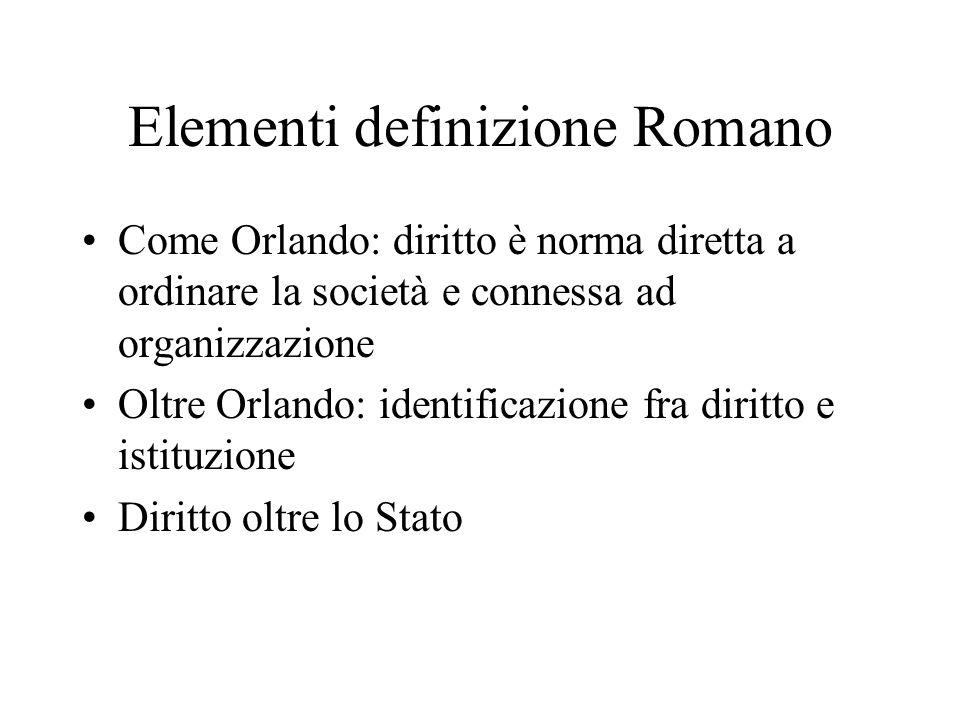 Elementi definizione Romano Come Orlando: diritto è norma diretta a ordinare la società e connessa ad organizzazione Oltre Orlando: identificazione fra diritto e istituzione Diritto oltre lo Stato