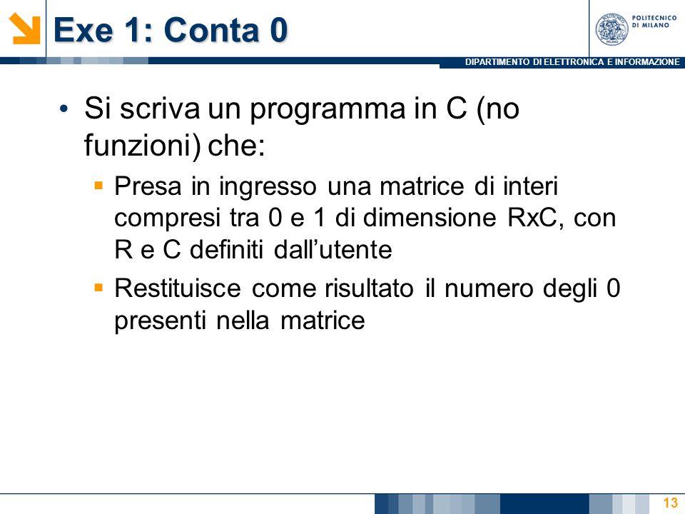 DIPARTIMENTO DI ELETTRONICA E INFORMAZIONE Exe 1: Conta 0 Si scriva un programma in C (no funzioni) che:  Presa in ingresso una matrice di interi compresi tra 0 e 1 di dimensione RxC, con R e C definiti dall'utente  Restituisce come risultato il numero degli 0 presenti nella matrice 13