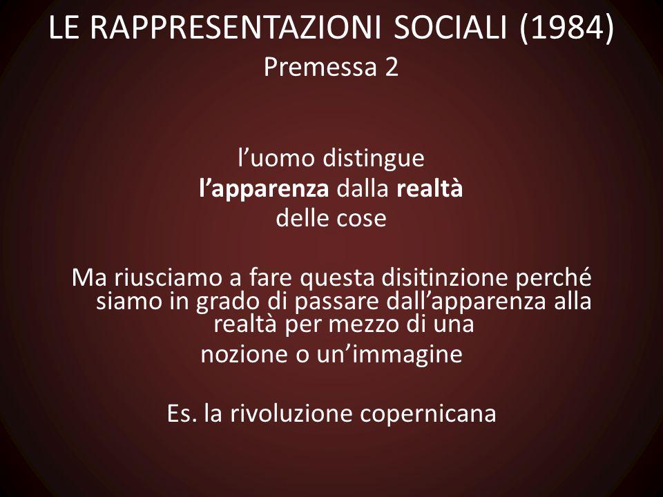 LE RAPPRESENTAZIONI SOCIALI (1984) Premessa 2 l'uomo distingue l'apparenza dalla realtà delle cose Ma riusciamo a fare questa disitinzione perché siam