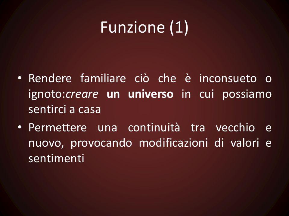 Funzione (1) Rendere familiare ciò che è inconsueto o ignoto:creare un universo in cui possiamo sentirci a casa Permettere una continuità tra vecchio