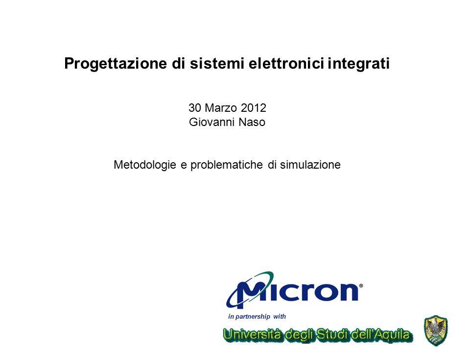 in partnership with Progettazione di sistemi elettronici integrati 30 Marzo 2012 Giovanni Naso Metodologie e problematiche di simulazione