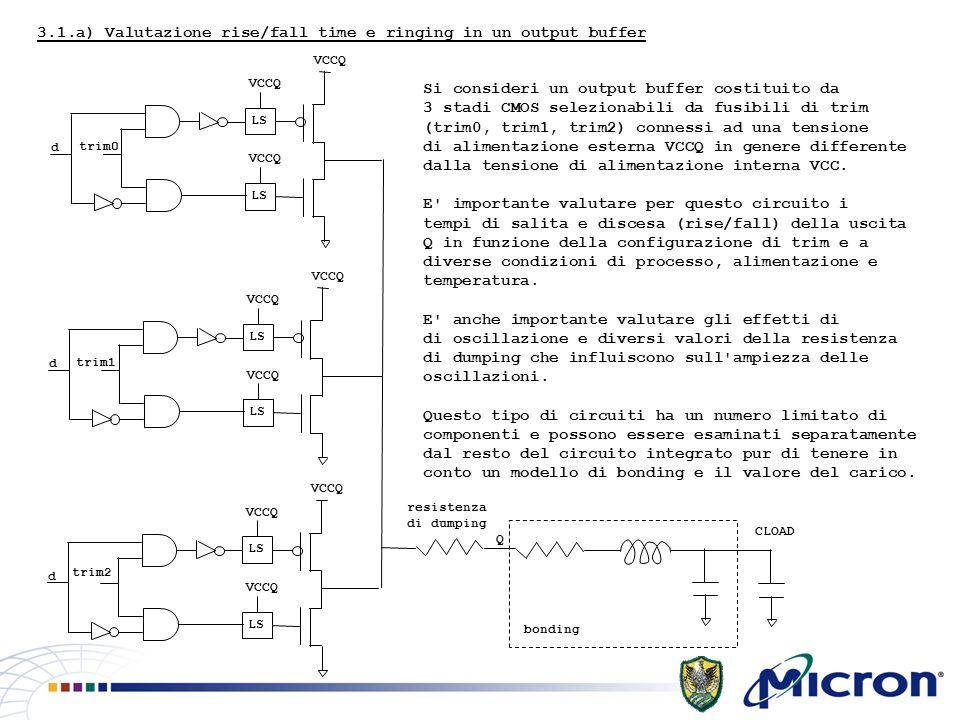 3.1.a) Valutazione rise/fall time e ringing in un output buffer VCCQ LS VCCQ LS VCCQ trim0 d VCCQ LS VCCQ LS VCCQ trim1 d VCCQ LS VCCQ LS VCCQ trim2 d Q bonding resistenza di dumping CLOAD Si consideri un output buffer costituito da 3 stadi CMOS selezionabili da fusibili di trim (trim0, trim1, trim2) connessi ad una tensione di alimentazione esterna VCCQ in genere differente dalla tensione di alimentazione interna VCC.