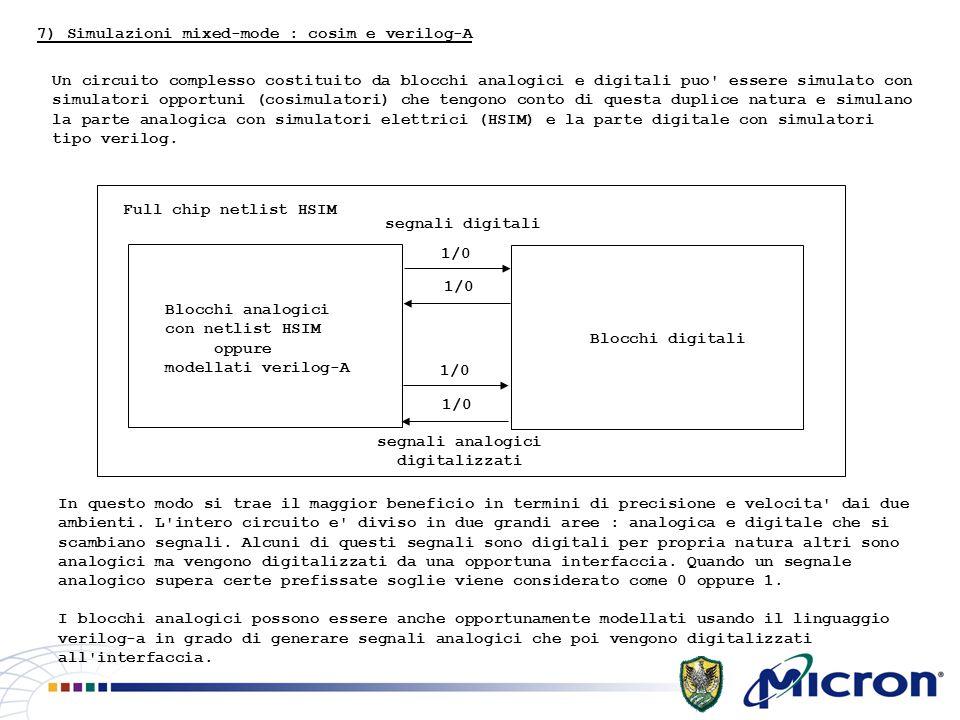 7) Simulazioni mixed-mode : cosim e verilog-A Un circuito complesso costituito da blocchi analogici e digitali puo essere simulato con simulatori opportuni (cosimulatori) che tengono conto di questa duplice natura e simulano la parte analogica con simulatori elettrici (HSIM) e la parte digitale con simulatori tipo verilog.