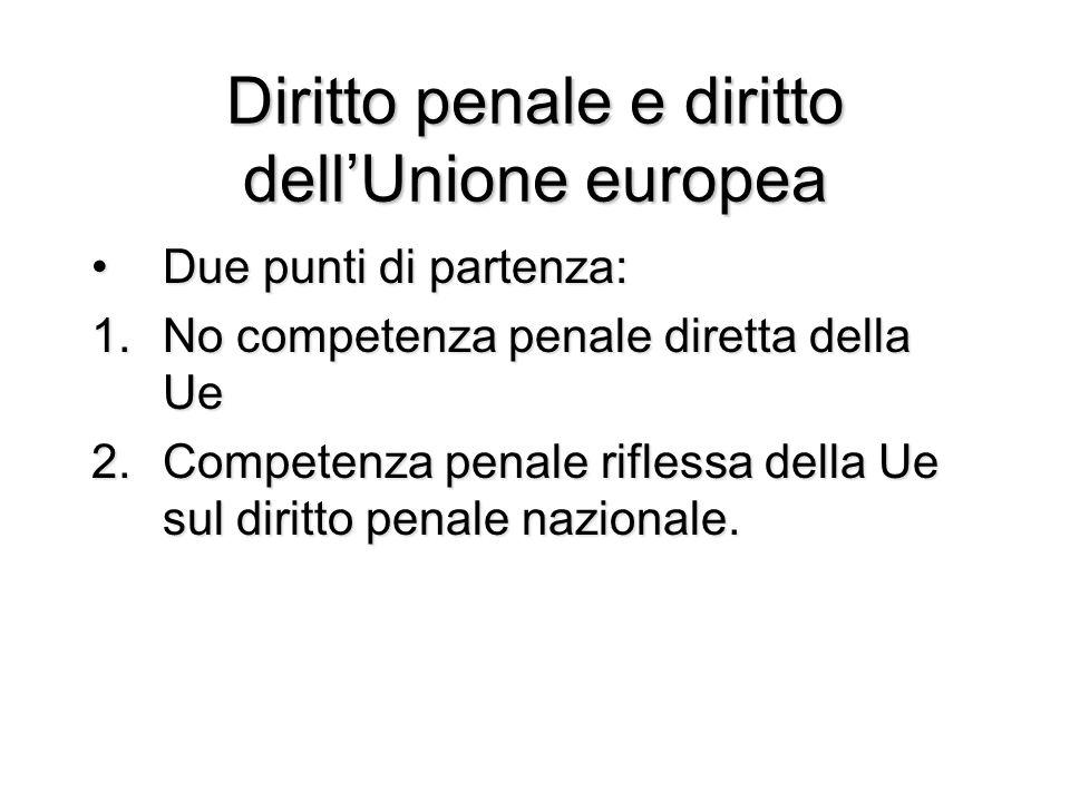 Diritto penale e diritto dell'Unione europea Due punti di partenza:Due punti di partenza: 1.No competenza penale diretta della Ue 2.Competenza penale