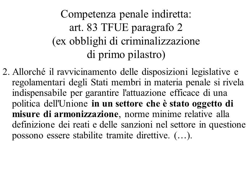 Competenza penale indiretta: art. 83 TFUE paragrafo 2 (ex obblighi di criminalizzazione di primo pilastro) 2. Allorché il ravvicinamento delle disposi