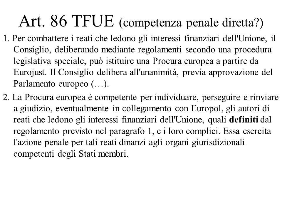 Art. 86 TFUE (competenza penale diretta?) 1. Per combattere i reati che ledono gli interessi finanziari dell'Unione, il Consiglio, deliberando mediant