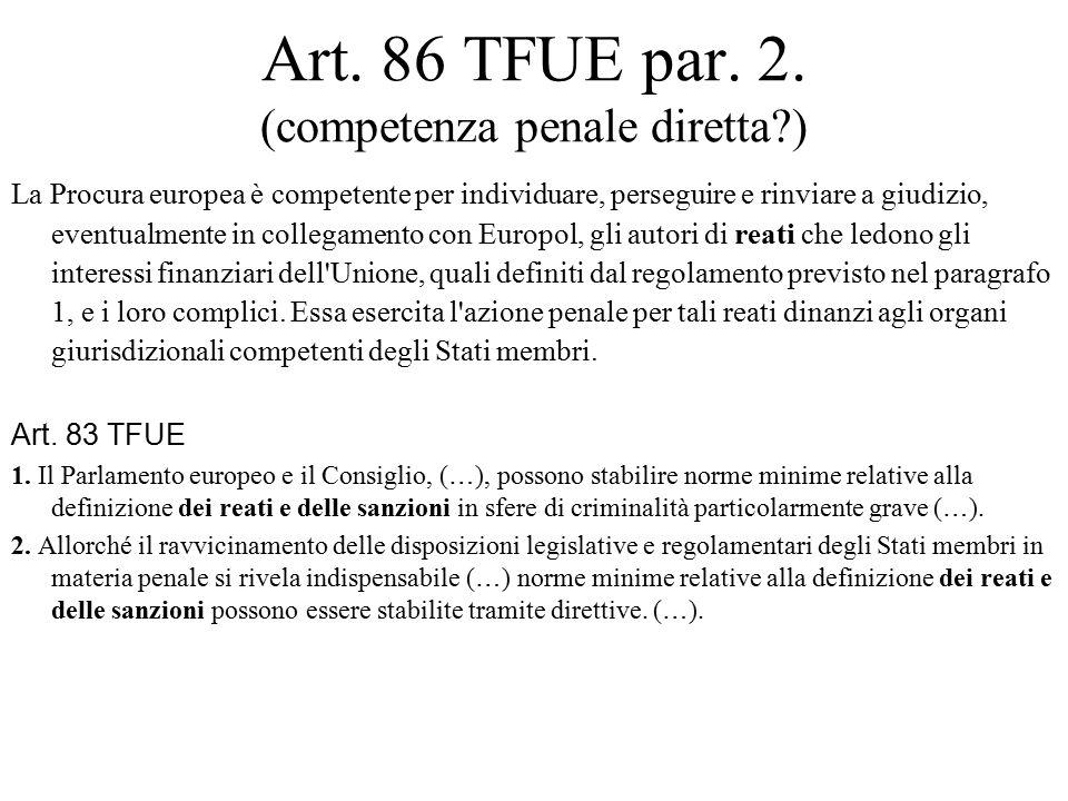Art. 86 TFUE par. 2. (competenza penale diretta?) La Procura europea è competente per individuare, perseguire e rinviare a giudizio, eventualmente in