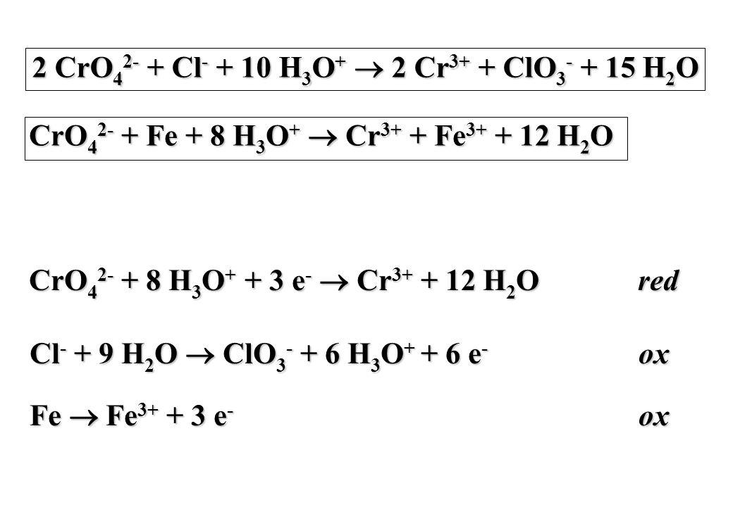 2 CrO 4 2- + Cl - + 10 H 3 O +  2 Cr 3+ + ClO 3 - + 15 H 2 O CrO 4 2- + Fe + 8 H 3 O +  Cr 3+ + Fe 3+ + 12 H 2 O CrO 4 2- + 8 H 3 O + + 3 e -  Cr 3+ + 12 H 2 Ored Cl - + 9 H 2 O  ClO 3 - + 6 H 3 O + + 6 e - ox Fe  Fe 3+ + 3 e - ox