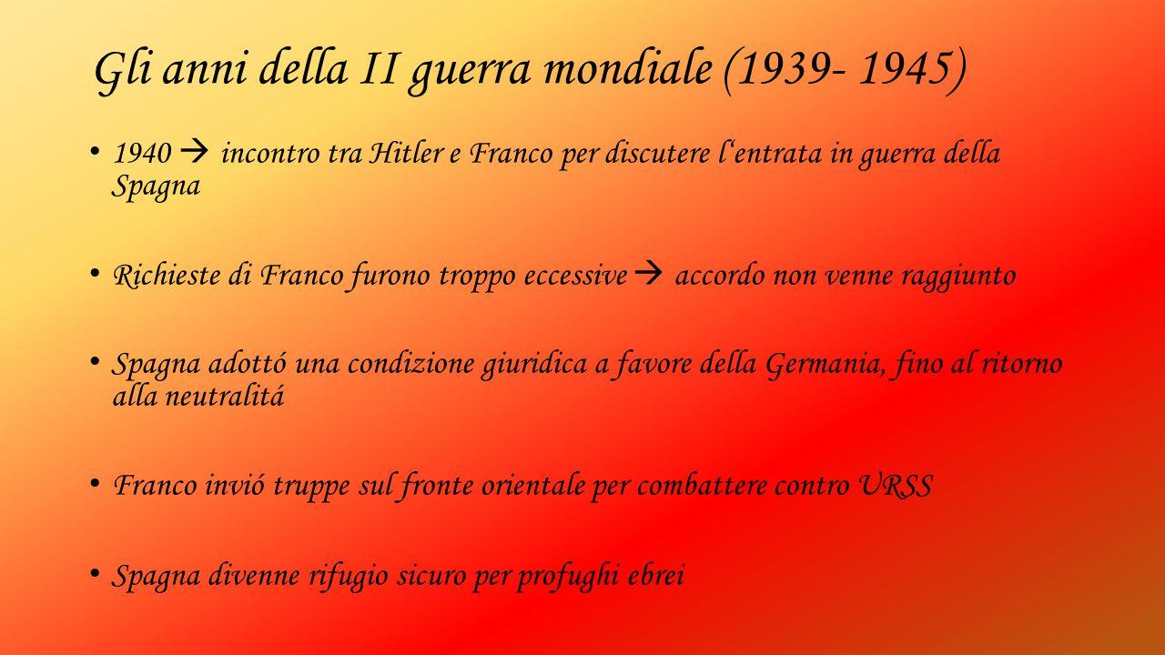 Gli anni della II guerra mondiale (1939- 1945) 1940  incontro tra Hitler e Franco per discutere l'entrata in guerra della Spagna Richieste di Franco