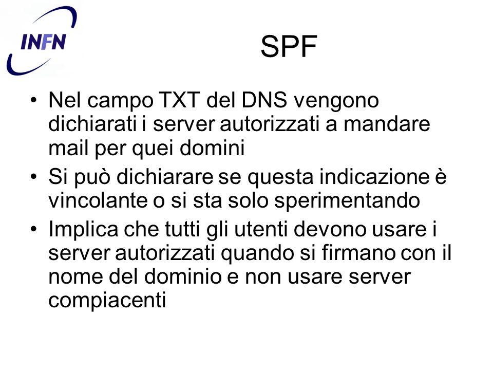 SPF Nel campo TXT del DNS vengono dichiarati i server autorizzati a mandare mail per quei domini Si può dichiarare se questa indicazione è vincolante o si sta solo sperimentando Implica che tutti gli utenti devono usare i server autorizzati quando si firmano con il nome del dominio e non usare server compiacenti