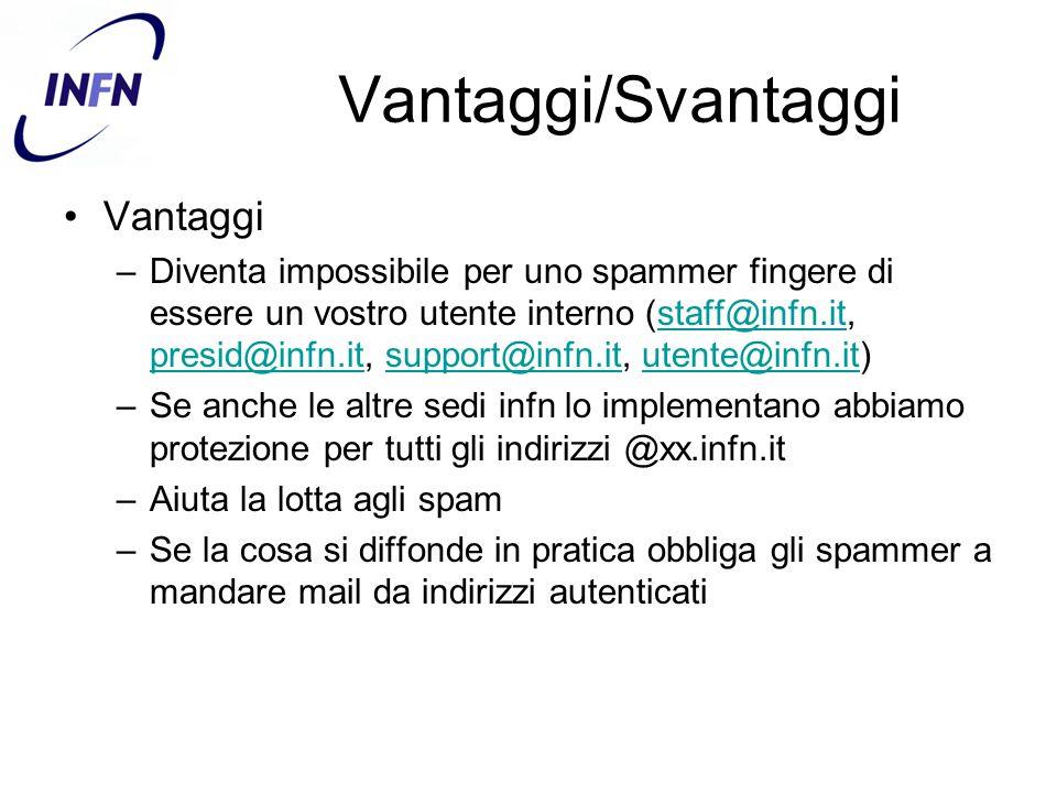 Vantaggi/Svantaggi Vantaggi –Diventa impossibile per uno spammer fingere di essere un vostro utente interno (staff@infn.it, presid@infn.it, support@infn.it, utente@infn.it)staff@infn.it presid@infn.itsupport@infn.itutente@infn.it –Se anche le altre sedi infn lo implementano abbiamo protezione per tutti gli indirizzi @xx.infn.it –Aiuta la lotta agli spam –Se la cosa si diffonde in pratica obbliga gli spammer a mandare mail da indirizzi autenticati