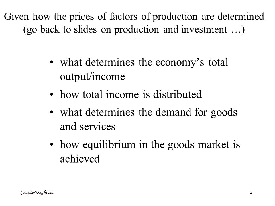 Chapter Eighteen2 Given how the prices of factors of production are determined (go back to slides on production and investment …) what determines the economy's total output/income how total income is distributed what determines the demand for goods and services how equilibrium in the goods market is achieved