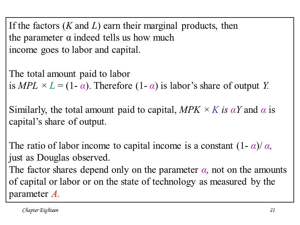 Chapter Eighteen21 If the factors (K and L) earn their marginal products, then the parameter α indeed tells us how much income goes to labor and capit