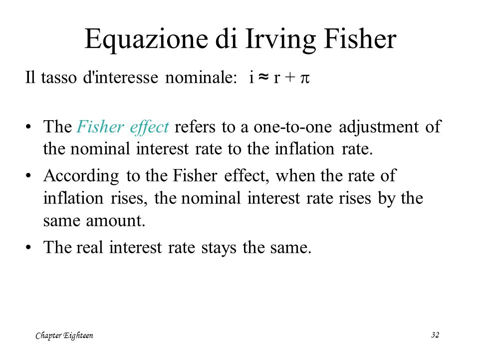 Chapter Eighteen32 Equazione di Irving Fisher Il tasso d'interesse nominale: i ≈ r +  The Fisher effect refers to a one-to-one adjustment of the nomi
