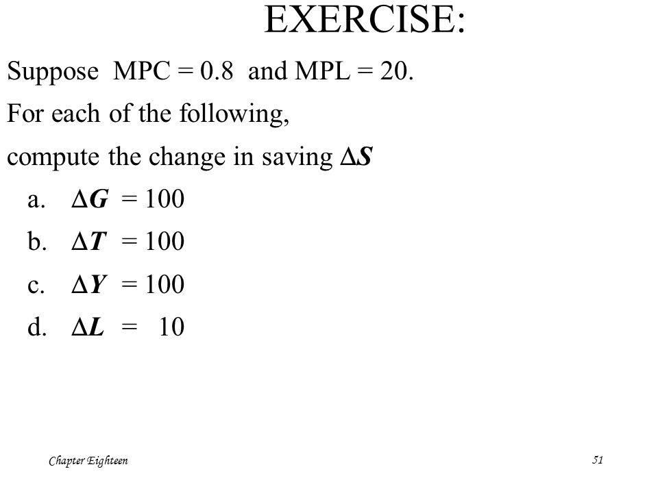 Chapter Eighteen51 EXERCISE: Suppose MPC = 0.8 and MPL = 20. For each of the following, compute the change in saving  S a.  G = 100 b.  T = 100 c.