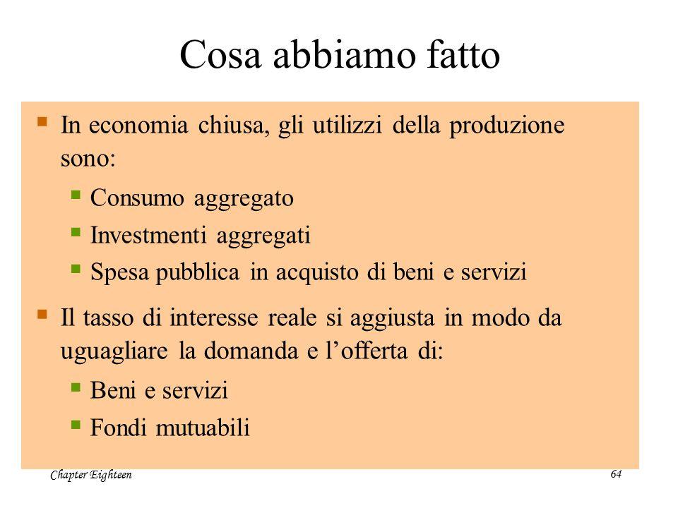 Chapter Eighteen64  In economia chiusa, gli utilizzi della produzione sono:  Consumo aggregato  Investmenti aggregati  Spesa pubblica in acquisto