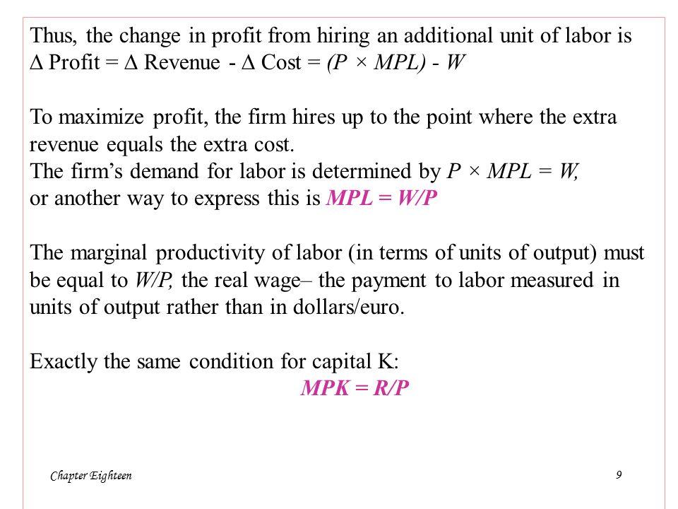 Chapter Eighteen10  Data la P F(K,L) – WL – RK, calcoliamo la produttività marginale del lavoro PML (  Y  L)  Es: K fisso =9, L da 11 a 12  Profitto da [PF(9,11)-11W-9R] a [PF(9,12)-12W-9R]   profitto in termini monetari: P[F(9,12)-F(9,11)]-W   profitto in termini reali: F(9,12)-F(9,11)-W/P =  Y  L  W/P   profitto è >0, allora per l impresa è profittevole aumentare il lavoro domandato; se  profitto è <0, allora per l impresa è profittevole ridurre il lavoro domandato (NB: è l impresa che domanda lavoro)  Se  profitto = 0 allora il profitto è massimo, il beneficio marginale è pari al costo marginale