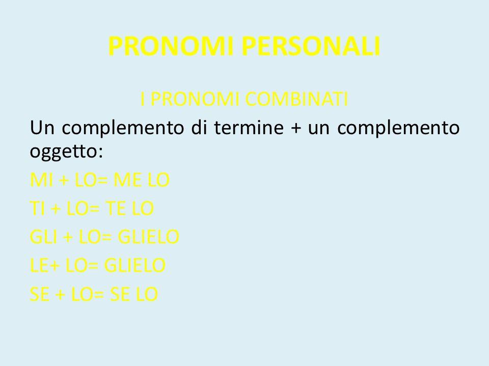PRONOMI PERSONALI I PRONOMI COMBINATI Un complemento di termine + un complemento oggetto: MI + LO= ME LO TI + LO= TE LO GLI + LO= GLIELO LE+ LO= GLIEL