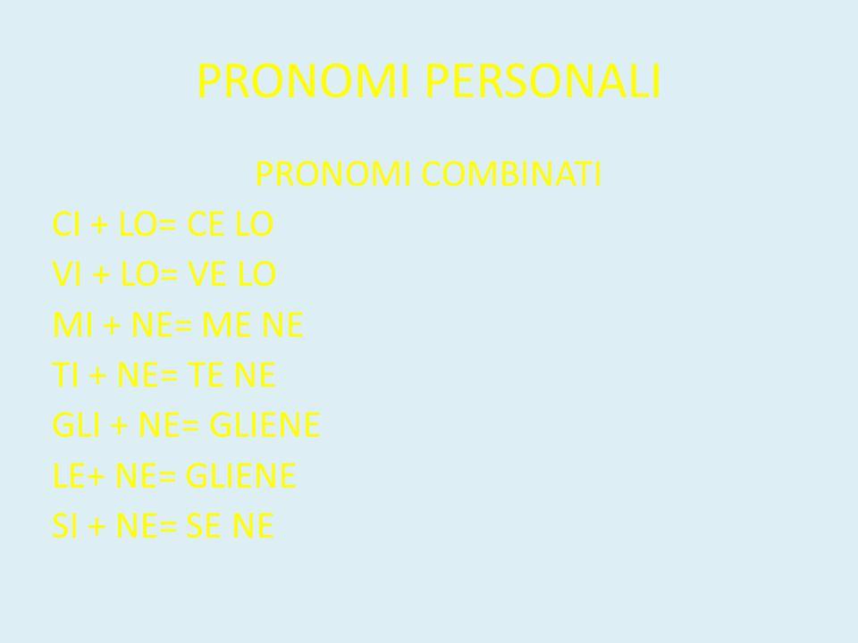 PRONOMI PERSONALI PRONOMI COMBINATI CI + LO= CE LO VI + LO= VE LO MI + NE= ME NE TI + NE= TE NE GLI + NE= GLIENE LE+ NE= GLIENE SI + NE= SE NE