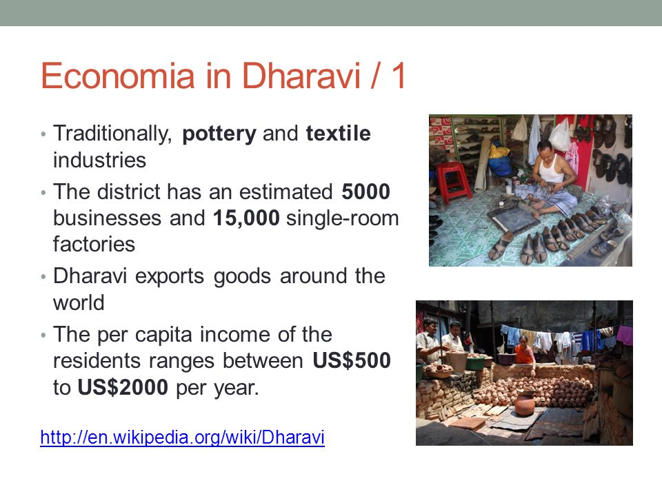 Economia in Dharavi / 1 Traditionally, pottery and textile industries The district has an estimated 5000 businesses and 15,000 single-room factories Dharavi exports goods around the world The per capita income of the residents ranges between US$500 to US$2000 per year.