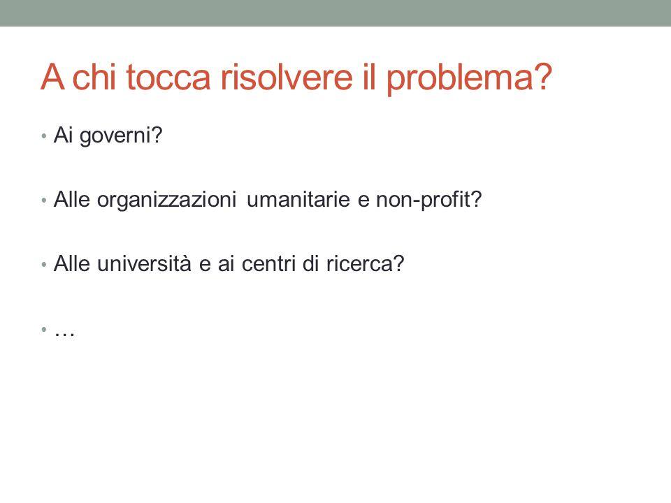 A chi tocca risolvere il problema? Ai governi? Alle organizzazioni umanitarie e non-profit? Alle università e ai centri di ricerca? …