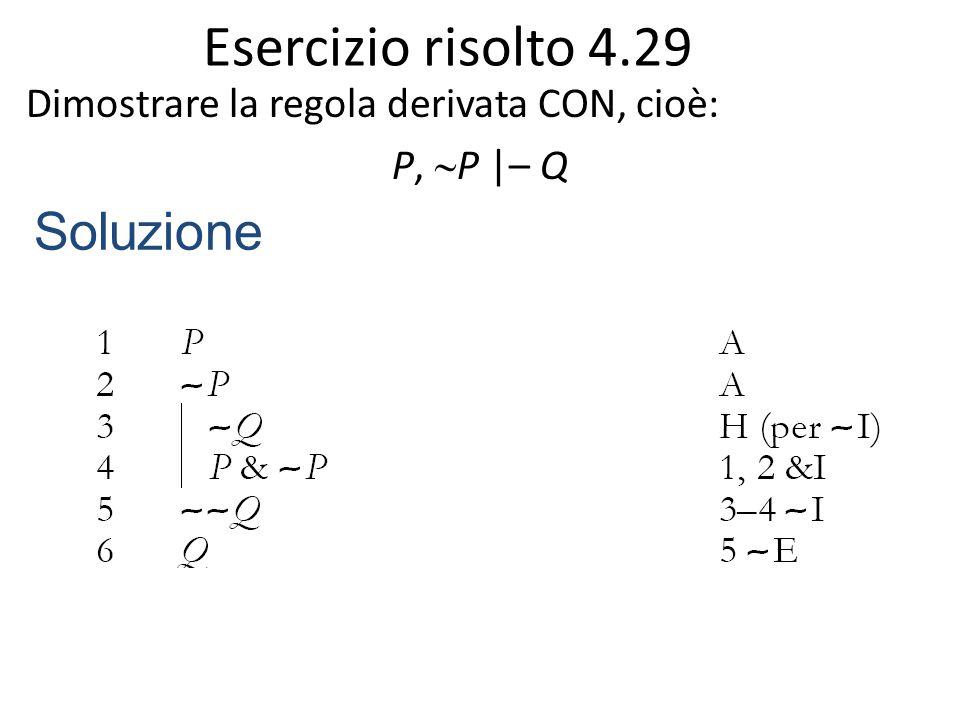 Esercizio risolto 4.29 Dimostrare la regola derivata CON, cioè: P,  P |– Q Soluzione