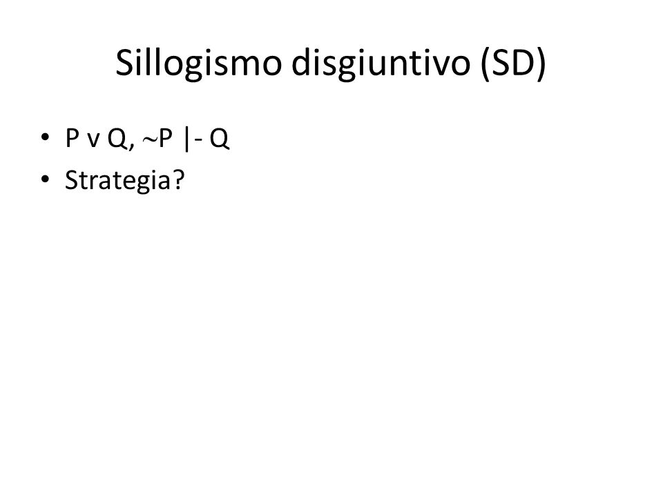 Sillogismo disgiuntivo (SD) P v Q,  P |- Q Strategia?