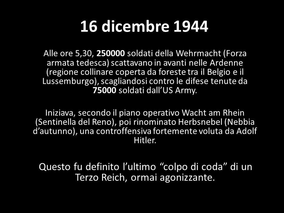 16 dicembre 1944 Alle ore 5,30, 250000 soldati della Wehrmacht (Forza armata tedesca) scattavano in avanti nelle Ardenne (regione collinare coperta da