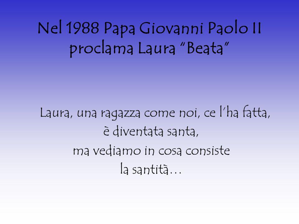 """Nel 1988 Papa Giovanni Paolo II proclama Laura """"Beata"""" Laura, una ragazza come noi, ce l'ha fatta, è diventata santa, ma vediamo in cosa consiste la s"""