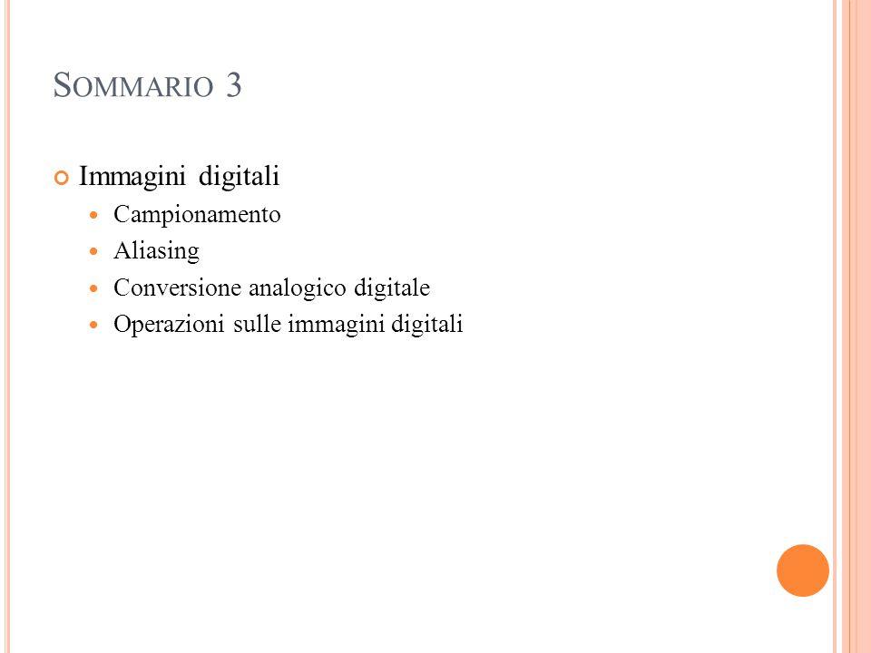 S OMMARIO 3 Immagini digitali Campionamento Aliasing Conversione analogico digitale Operazioni sulle immagini digitali