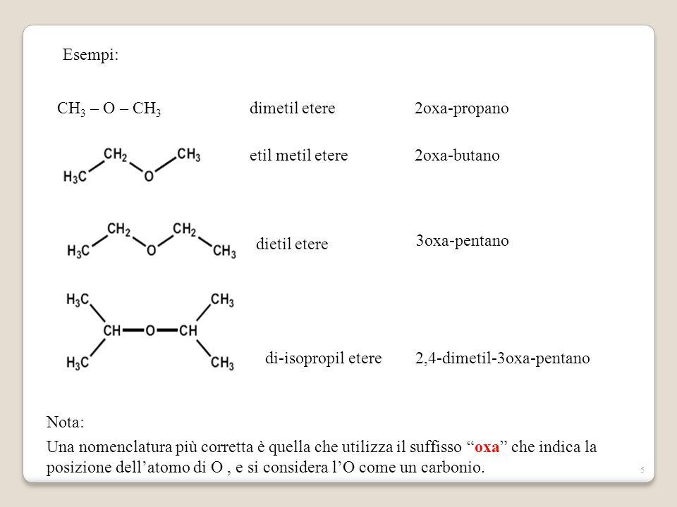 5 Esempi: CH 3 – O – CH 3 dimetil etere etil metil etere di-isopropil etere dietil etere Nota: Una nomenclatura più corretta è quella che utilizza il